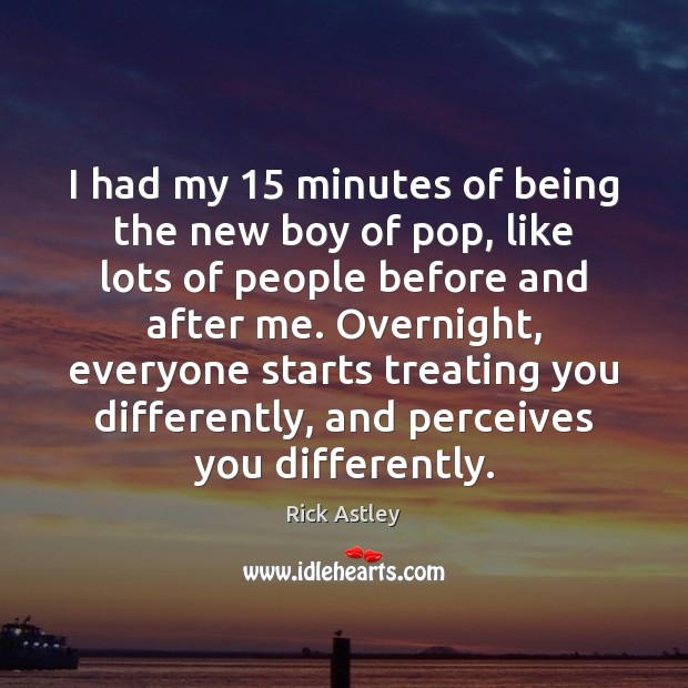 I had my 15 minutes of being the new boy of pop, like Image