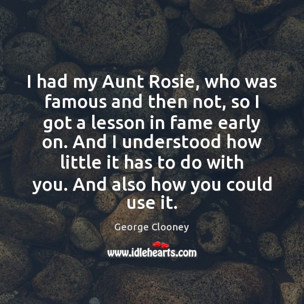 I had my Aunt Rosie, who was famous and then not, so George Clooney Picture Quote
