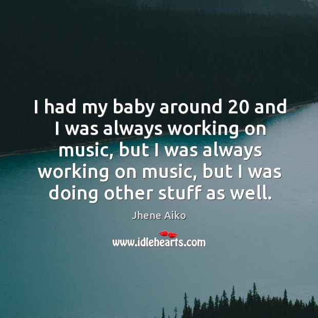 I had my baby around 20 and I was always working on music, Jhene Aiko Picture Quote