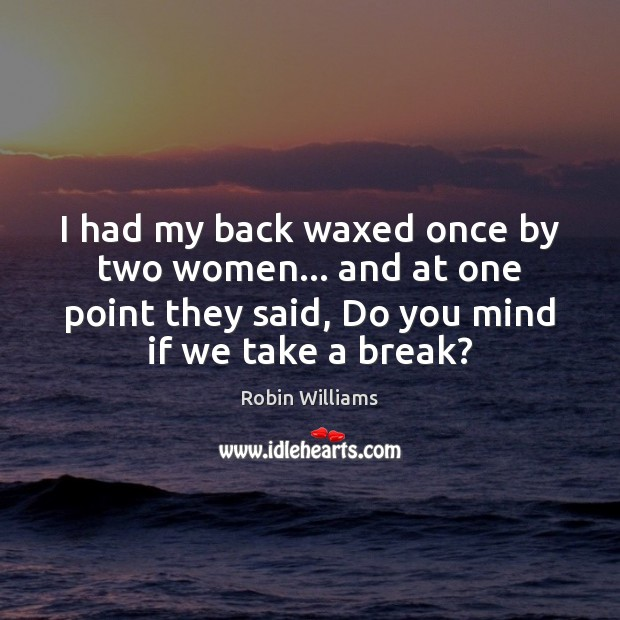 I had my back waxed once by two women… and at one Robin Williams Picture Quote