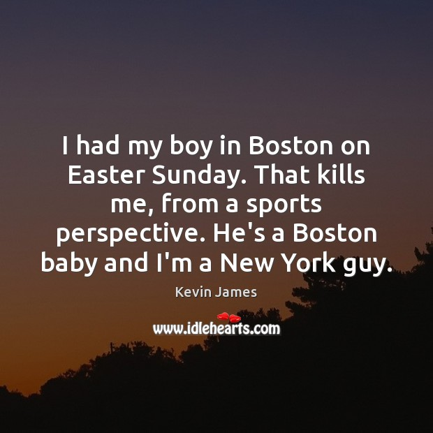 I had my boy in Boston on Easter Sunday. That kills me, Kevin James Picture Quote