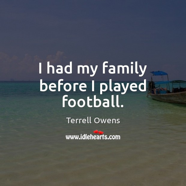 I had my family before I played football. Terrell Owens Picture Quote