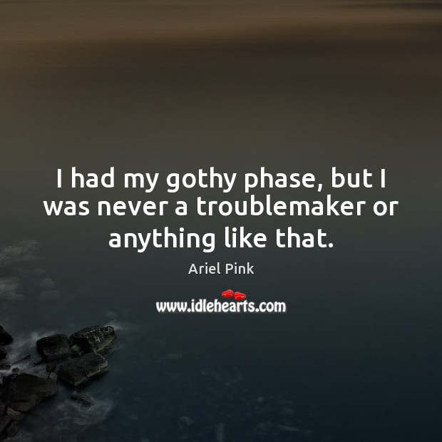 I had my gothy phase, but I was never a troublemaker or anything like that. Image