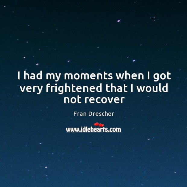 I had my moments when I got very frightened that I would not recover Fran Drescher Picture Quote