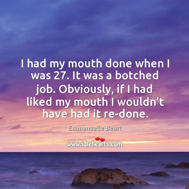 I had my mouth done when I was 27. It was a botched job. Obviously, if I had liked my Emmanuelle Beart Picture Quote