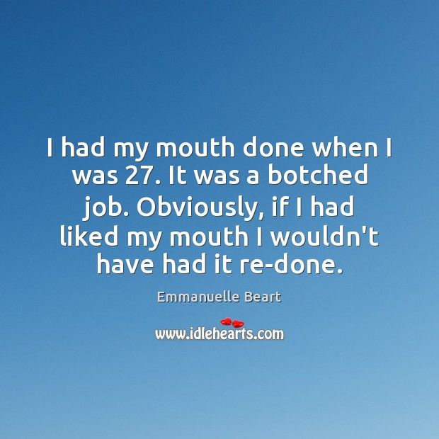 I had my mouth done when I was 27. It was a botched Emmanuelle Beart Picture Quote