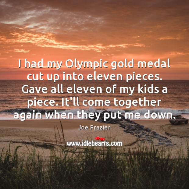 I had my Olympic gold medal cut up into eleven pieces. Gave Image