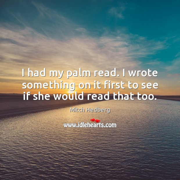 I had my palm read. I wrote something on it first to see if she would read that too. Mitch Hedberg Picture Quote