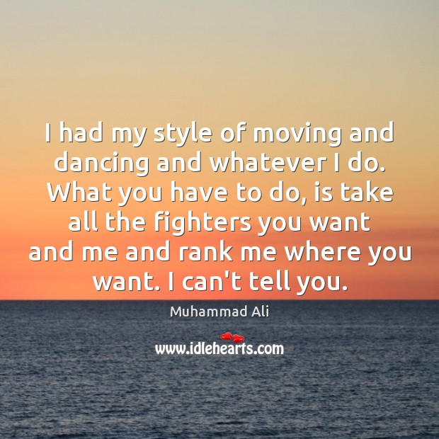 I had my style of moving and dancing and whatever I do. Muhammad Ali Picture Quote