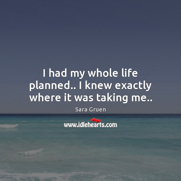 I had my whole life planned.. I knew exactly where it was taking me.. Sara Gruen Picture Quote