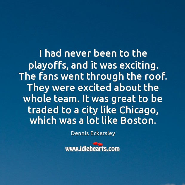 I had never been to the playoffs, and it was exciting. The fans went through the roof. Dennis Eckersley Picture Quote