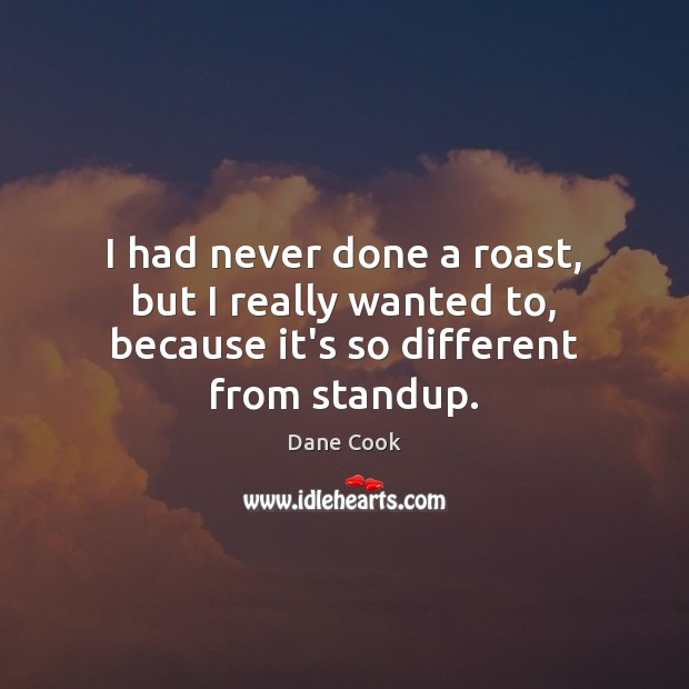 I had never done a roast, but I really wanted to, because it's so different from standup. Dane Cook Picture Quote