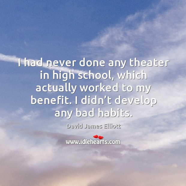I had never done any theater in high school, which actually worked to my benefit. Image