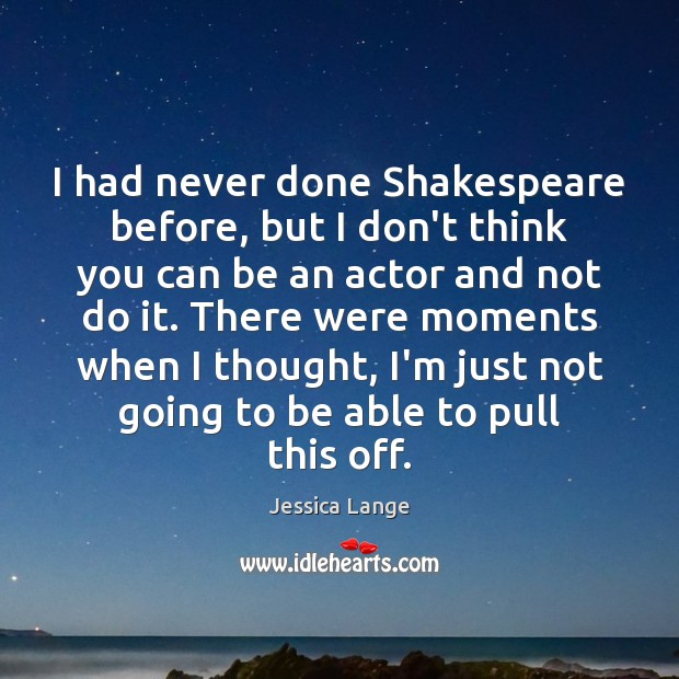 I had never done Shakespeare before, but I don't think you can Jessica Lange Picture Quote