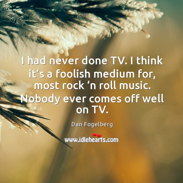 I had never done tv. I think it's a foolish medium for, most rock 'n roll music. Image