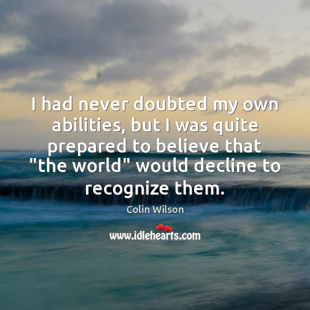 I had never doubted my own abilities, but I was quite prepared Colin Wilson Picture Quote