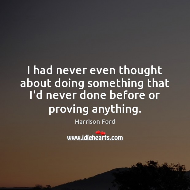 I had never even thought about doing something that I'd never done Harrison Ford Picture Quote
