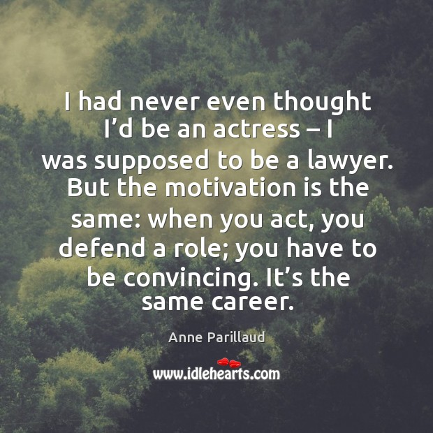 Image, I had never even thought I'd be an actress – I was supposed to be a lawyer.