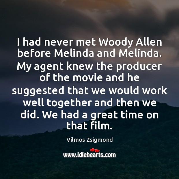 I had never met Woody Allen before Melinda and Melinda. My agent Vilmos Zsigmond Picture Quote