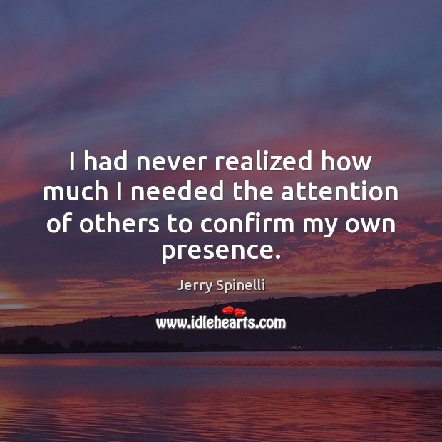 I had never realized how much I needed the attention of others to confirm my own presence. Jerry Spinelli Picture Quote