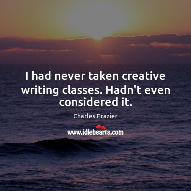 I had never taken creative writing classes. Hadn't even considered it. Charles Frazier Picture Quote