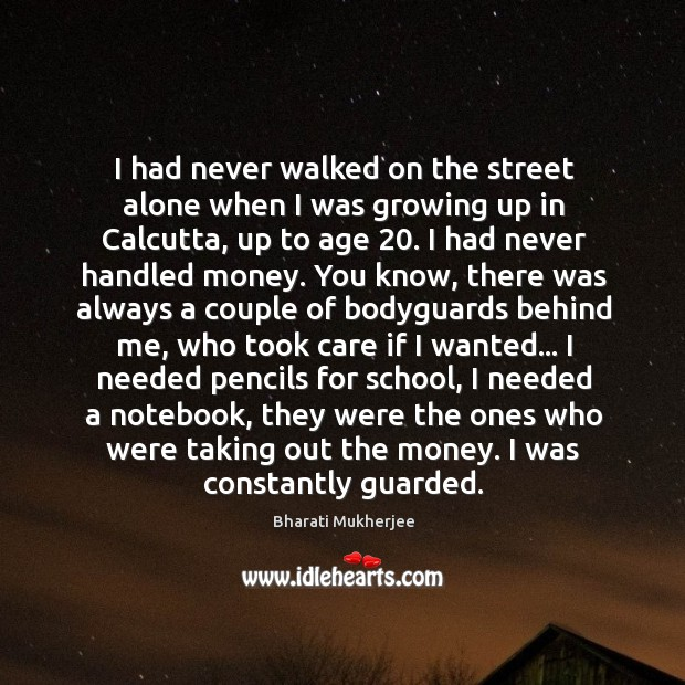 I had never walked on the street alone when I was growing Bharati Mukherjee Picture Quote