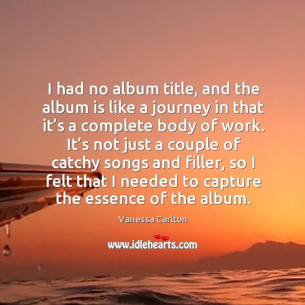 I had no album title, and the album is like a journey in that it's a complete body of work. Vanessa Carlton Picture Quote