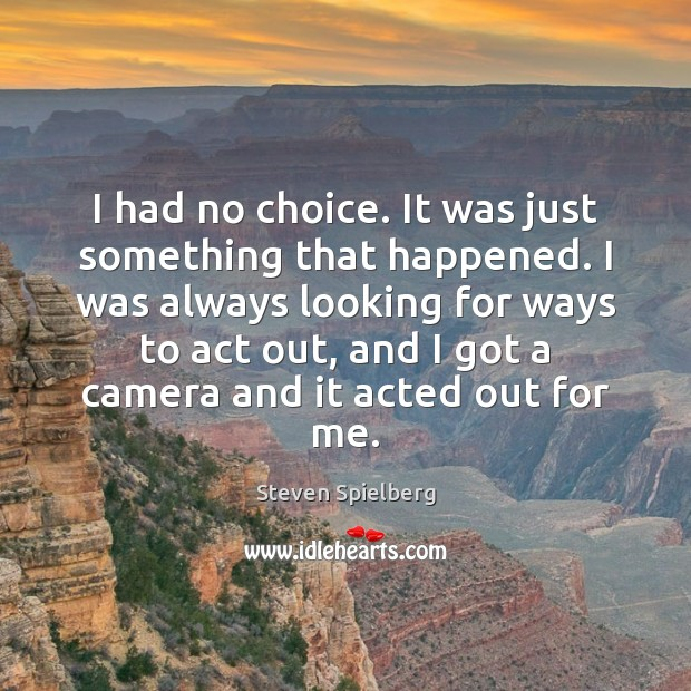 I had no choice. It was just something that happened. I was Image