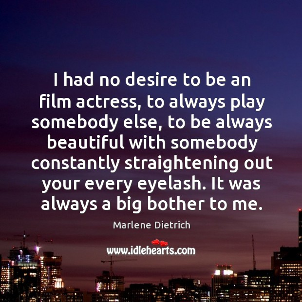 I had no desire to be an film actress, to always play somebody else Image