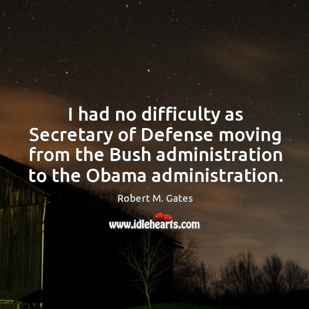 I had no difficulty as Secretary of Defense moving from the Bush Image