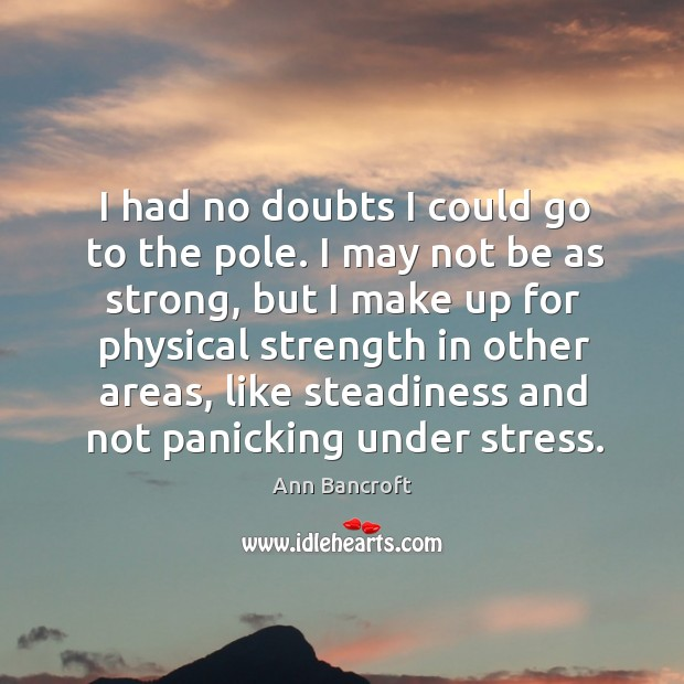 I had no doubts I could go to the pole. I may not be as strong, but I make up for physical Image