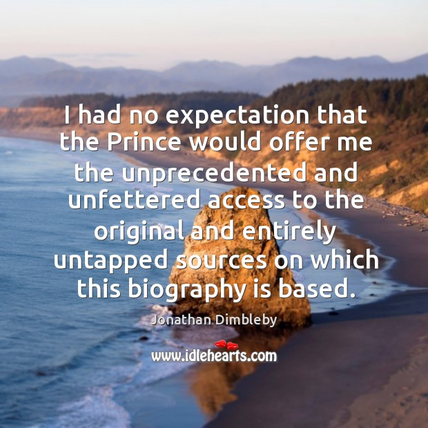 I had no expectation that the prince would offer me the unprecedented and unfettered Jonathan Dimbleby Picture Quote