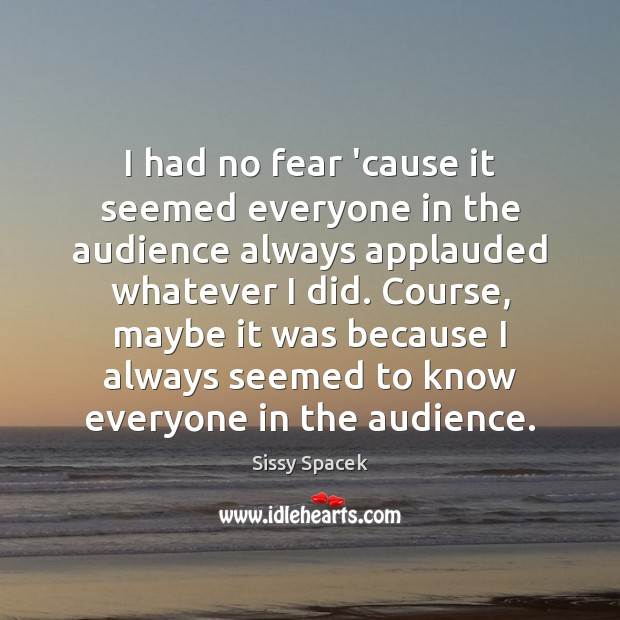 I had no fear 'cause it seemed everyone in the audience always Sissy Spacek Picture Quote