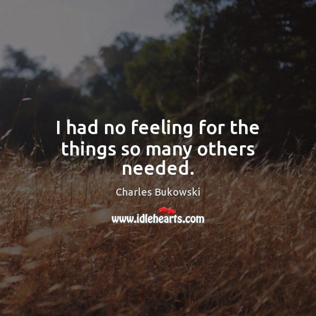 I had no feeling for the things so many others needed. Charles Bukowski Picture Quote