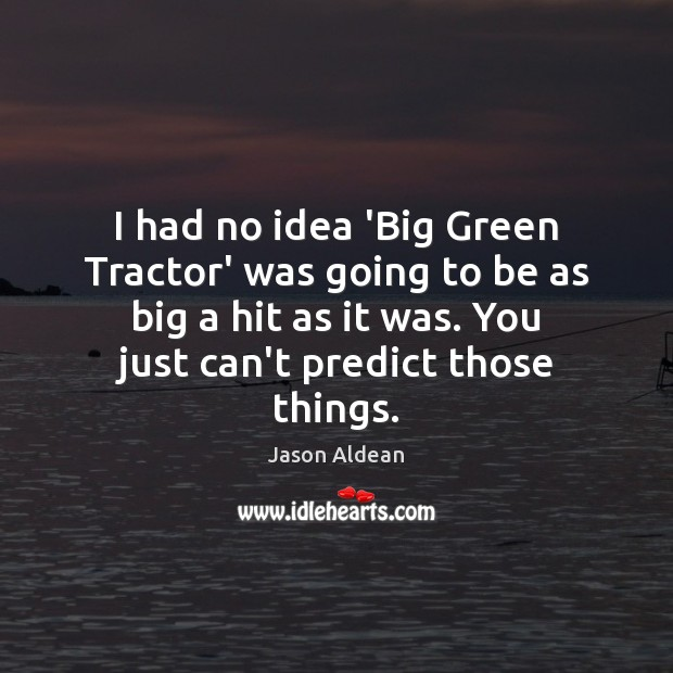 I had no idea 'Big Green Tractor' was going to be as Image
