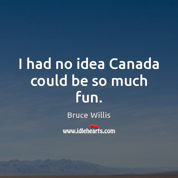I had no idea Canada could be so much fun. Bruce Willis Picture Quote