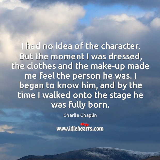 I had no idea of the character. But the moment I was dressed, the clothes and the Image