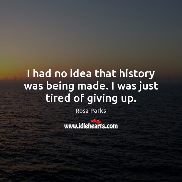 I had no idea that history was being made. I was just tired of giving up. Rosa Parks Picture Quote