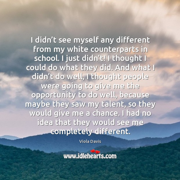 I had no idea that they would see me completely different. Viola Davis Picture Quote