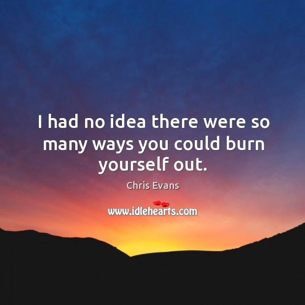 I had no idea there were so many ways you could burn yourself out. Chris Evans Picture Quote