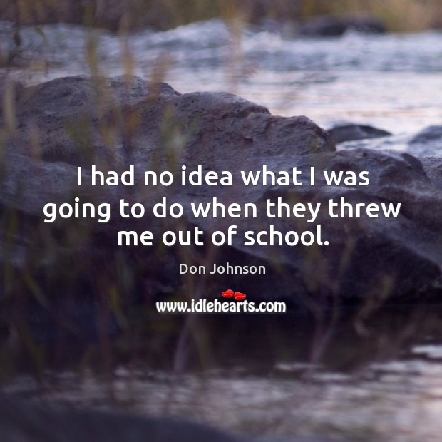 I had no idea what I was going to do when they threw me out of school. Don Johnson Picture Quote