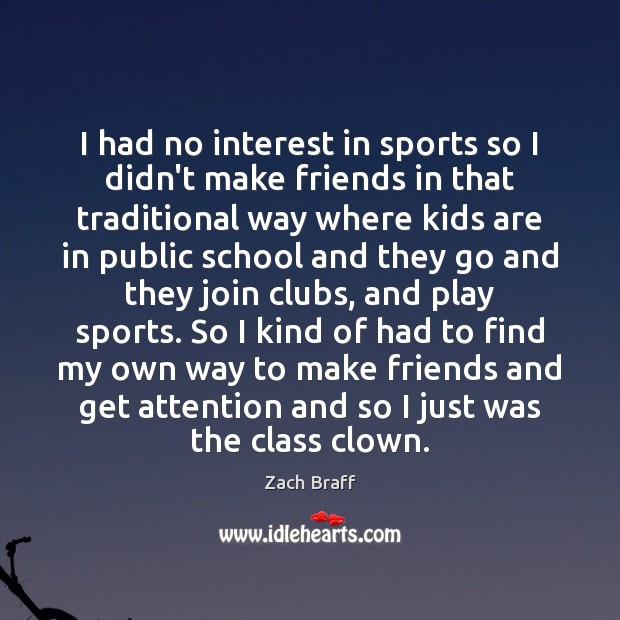 I had no interest in sports so I didn't make friends in Zach Braff Picture Quote
