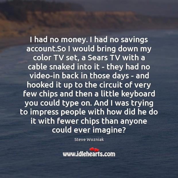 I had no money. I had no savings account.So I would Image