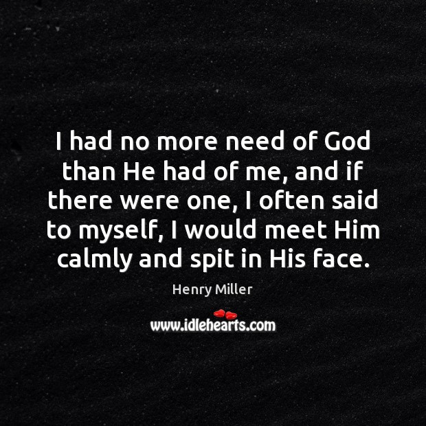 I had no more need of God than He had of me, Henry Miller Picture Quote