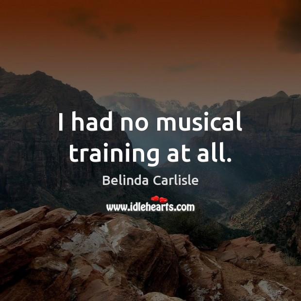 Image, I had no musical training at all.
