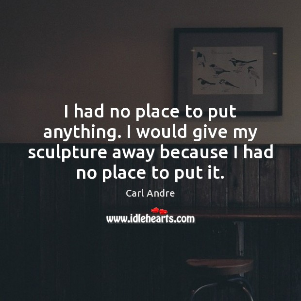 I had no place to put anything. I would give my sculpture Carl Andre Picture Quote