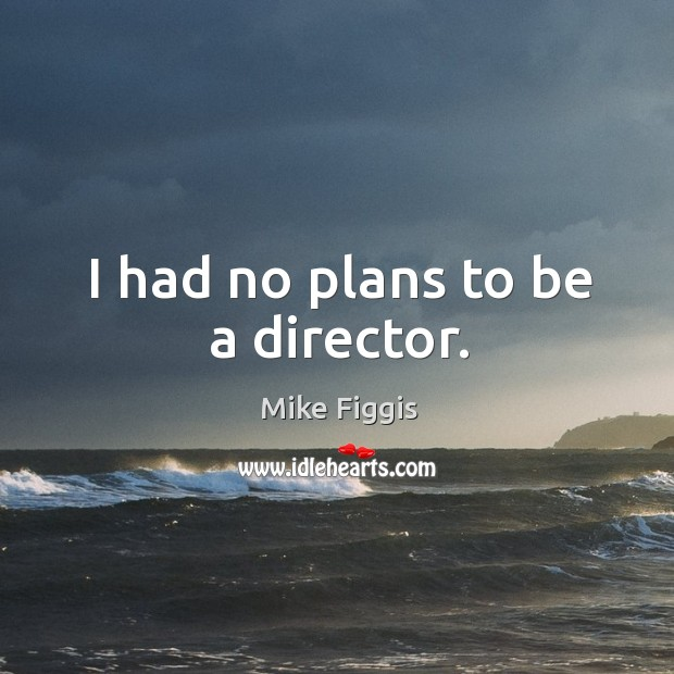 I had no plans to be a director. Mike Figgis Picture Quote