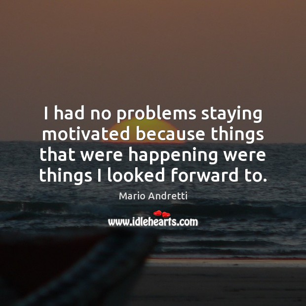 I had no problems staying motivated because things that were happening were Mario Andretti Picture Quote