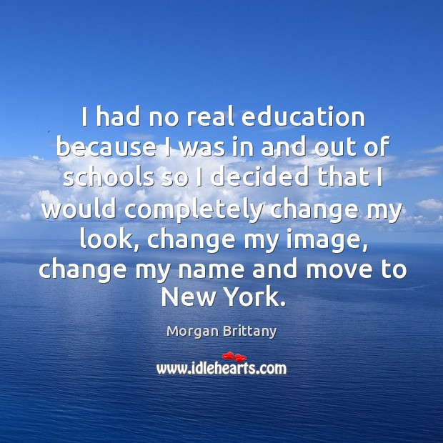 I had no real education because I was in and out of schools so I decided that I would Image
