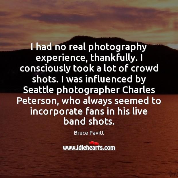 Image, I had no real photography experience, thankfully. I consciously took a lot